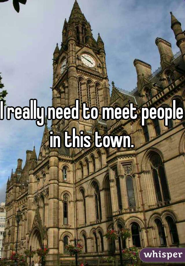 I really need to meet people in this town.