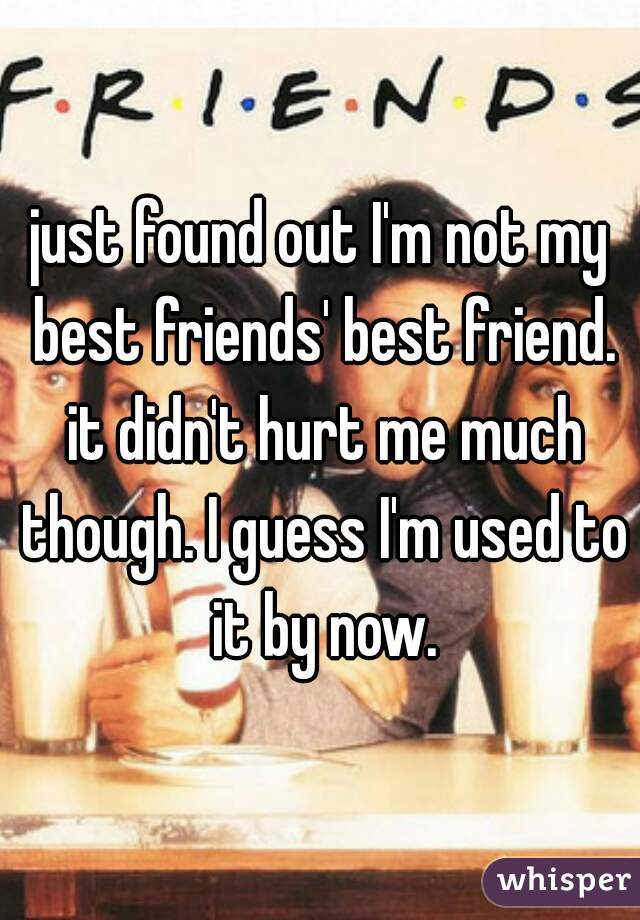 just found out I'm not my best friends' best friend. it didn't hurt me much though. I guess I'm used to it by now.