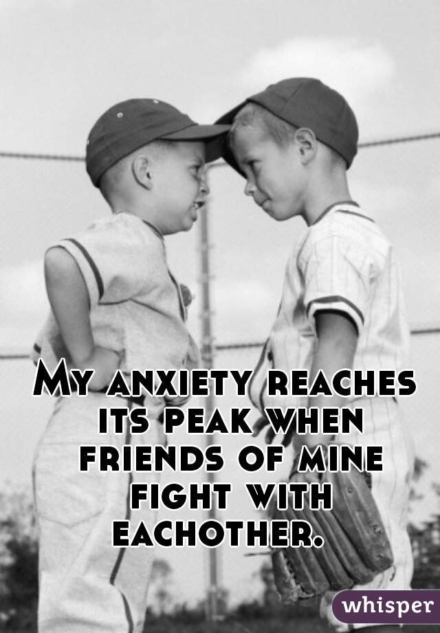 My anxiety reaches its peak when friends of mine fight with eachother.