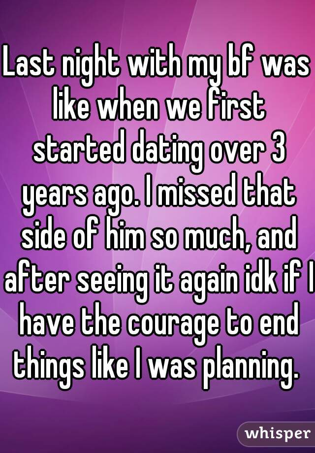 Last night with my bf was like when we first started dating over 3 years ago. I missed that side of him so much, and after seeing it again idk if I have the courage to end things like I was planning.