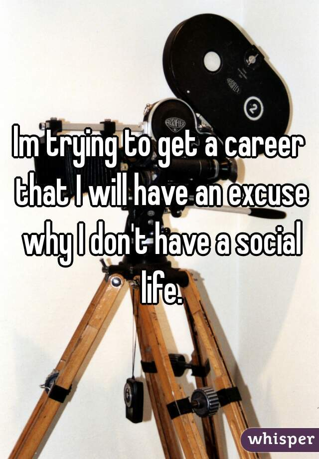 Im trying to get a career that I will have an excuse why I don't have a social life.