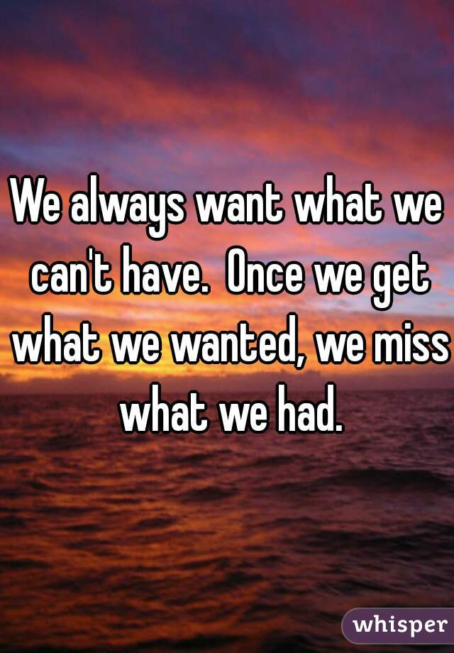 We always want what we can't have.  Once we get what we wanted, we miss what we had.