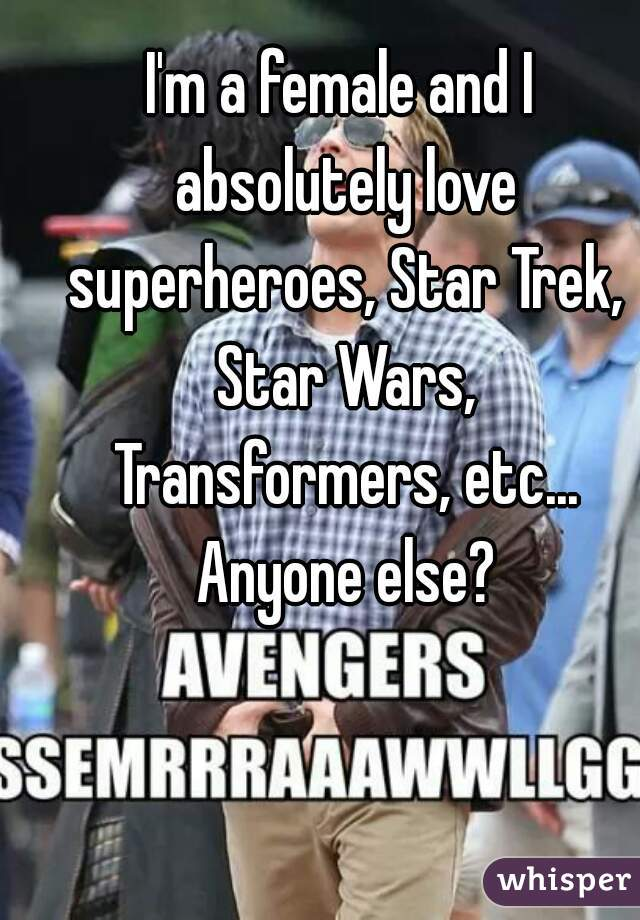 I'm a female and I absolutely love superheroes, Star Trek, Star Wars, Transformers, etc... Anyone else?