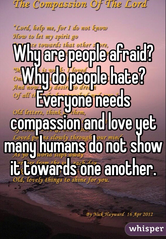 Why are people afraid? Why do people hate? Everyone needs compassion and love yet many humans do not show it towards one another.