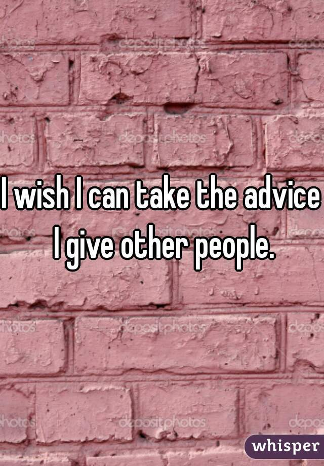I wish I can take the advice I give other people.