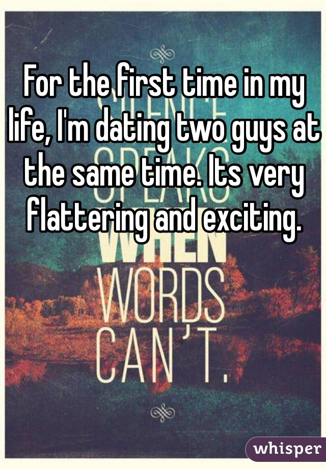 For the first time in my life, I'm dating two guys at the same time. Its very flattering and exciting.