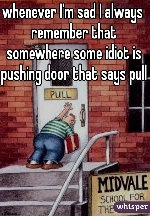 whenever I'm sad I always remember that somewhere some idiot is pushing door that says pull