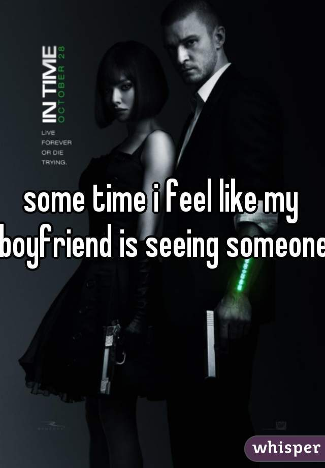 some time i feel like my boyfriend is seeing someone