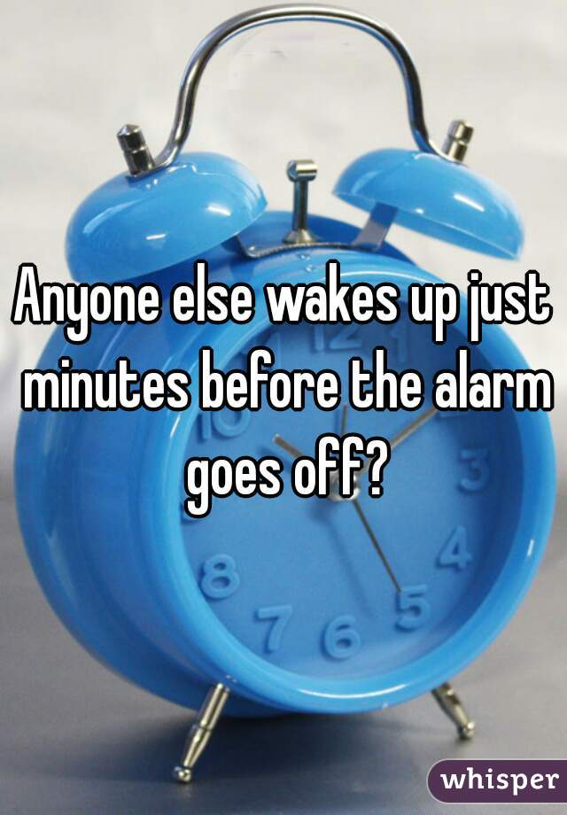Anyone else wakes up just minutes before the alarm goes off?