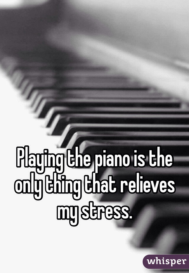 Playing the piano is the only thing that relieves my stress.