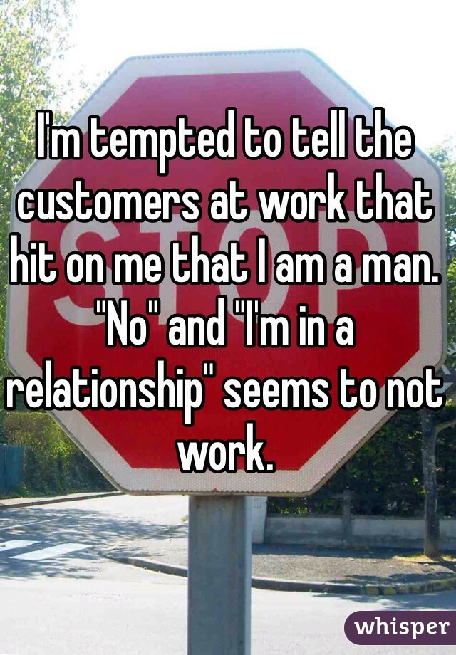 "I'm tempted to tell the customers at work that hit on me that I am a man. ""No"" and ""I'm in a relationship"" seems to not work."