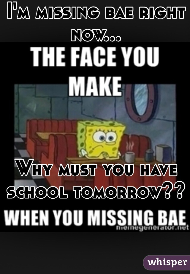 I'm missing bae right now...      Why must you have school tomorrow??