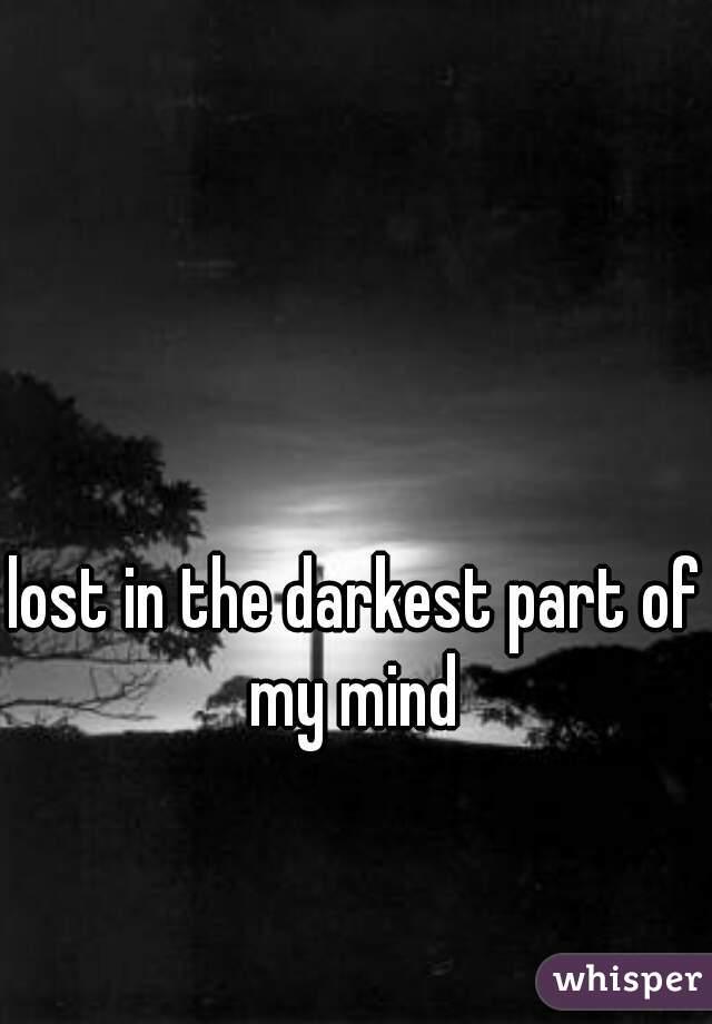 lost in the darkest part of my mind