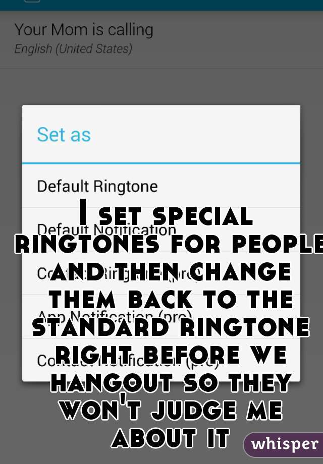 I set special ringtones for people and then change them back to the standard ringtone right before we hangout so they won't judge me about it