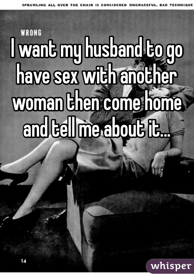 I want my husband to go have sex with another woman then come home and tell me about it...