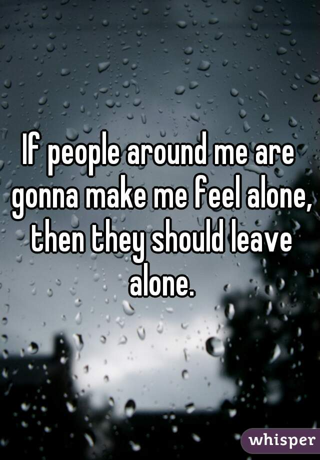 If people around me are gonna make me feel alone, then they should leave alone.