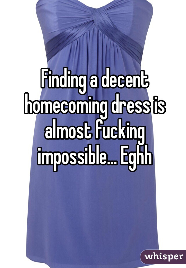 Finding a decent homecoming dress is almost fucking impossible... Eghh