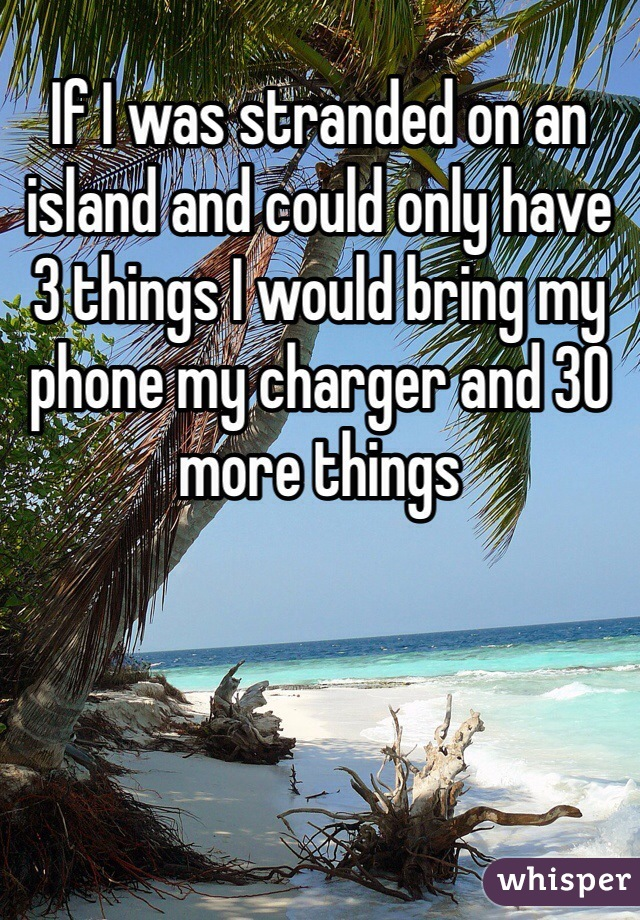 If I was stranded on an island and could only have 3 things I would bring my phone my charger and 30 more things
