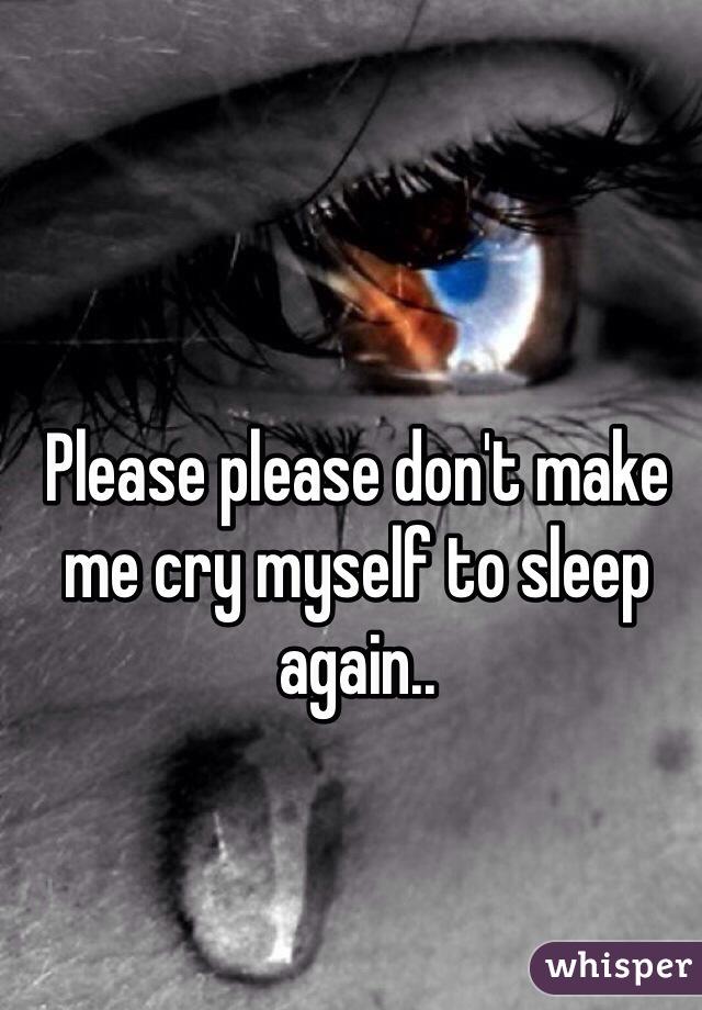 Please please don't make me cry myself to sleep again..