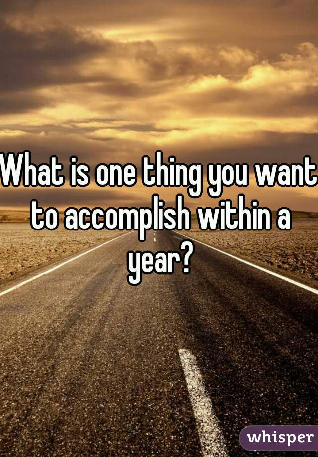 What is one thing you want to accomplish within a year?