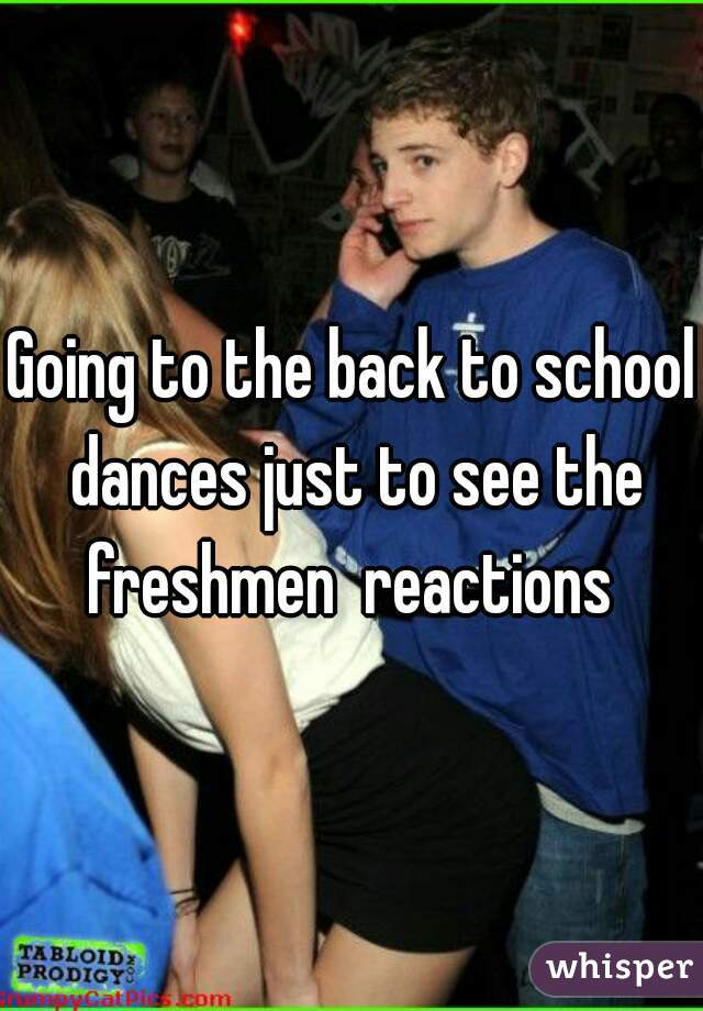 Going to the back to school dances just to see the freshmen  reactions