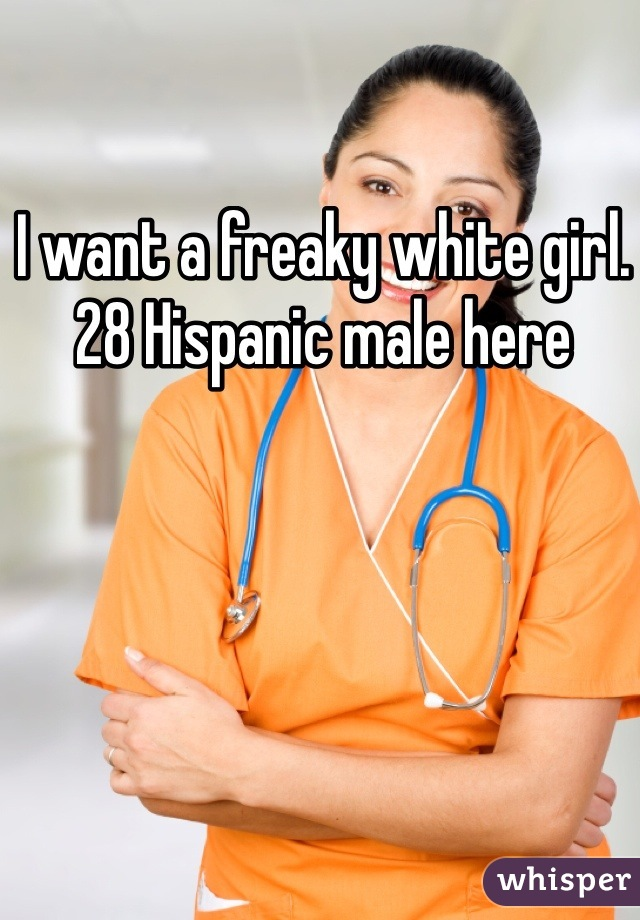 I want a freaky white girl. 28 Hispanic male here