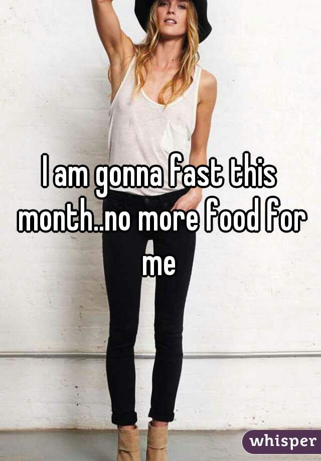 I am gonna fast this month..no more food for me