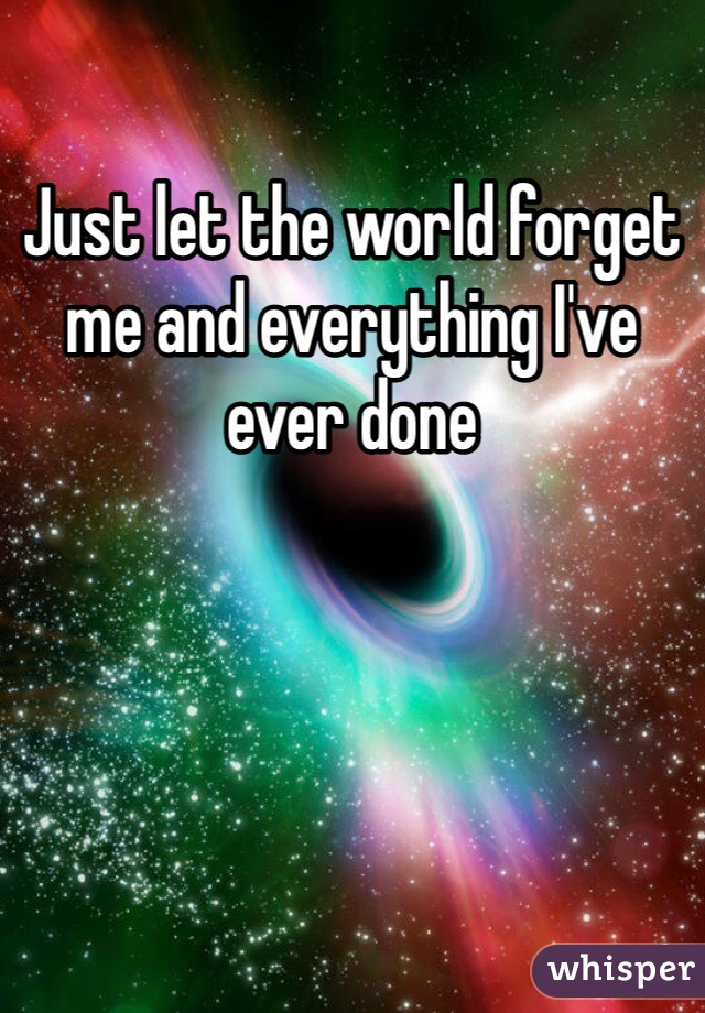 Just let the world forget me and everything I've ever done