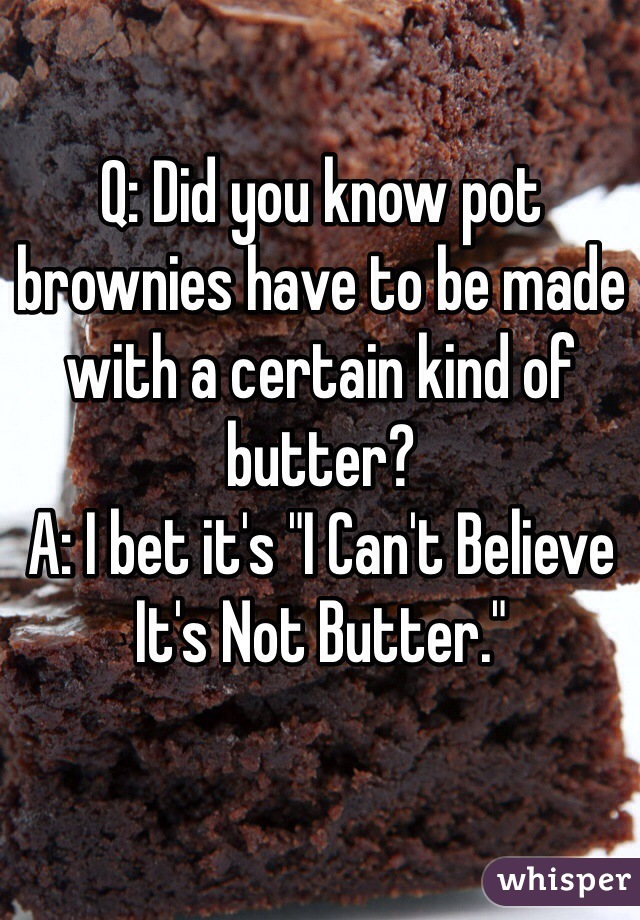 "Q: Did you know pot brownies have to be made with a certain kind of butter? A: I bet it's ""I Can't Believe It's Not Butter."""