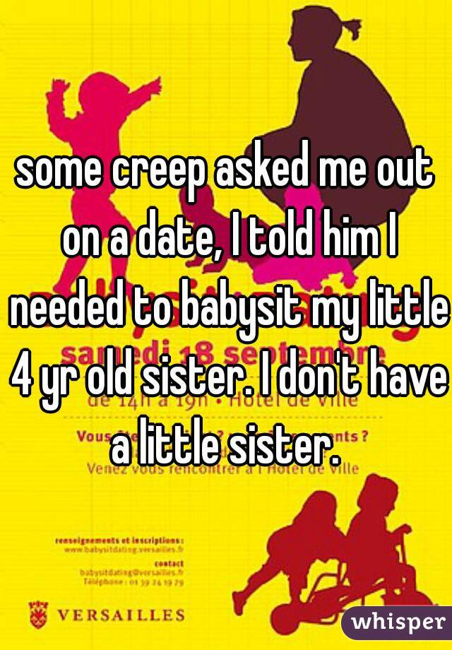some creep asked me out on a date, I told him I needed to babysit my little 4 yr old sister. I don't have a little sister.
