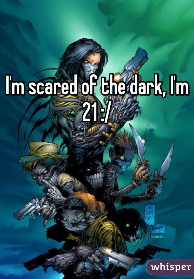 I'm scared of the dark, I'm 21 :/