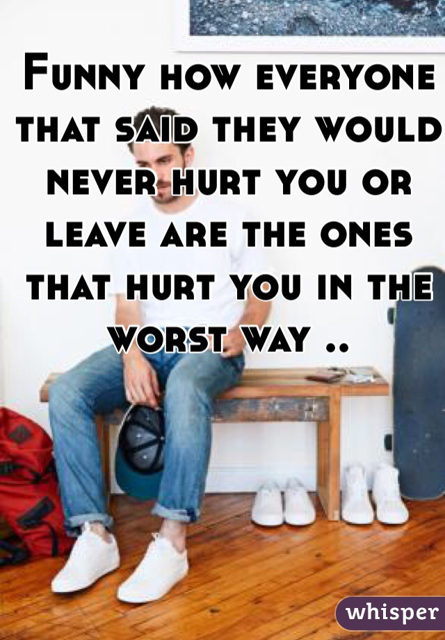 Funny how everyone that said they would never hurt you or leave are the ones that hurt you in the worst way ..