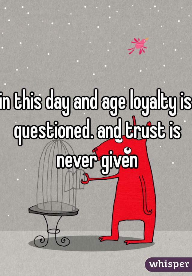 in this day and age loyalty is questioned. and trust is never given