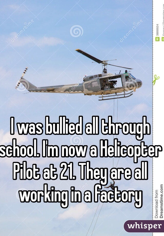 I was bullied all through school. I'm now a Helicopter Pilot at 21. They are all working in a factory