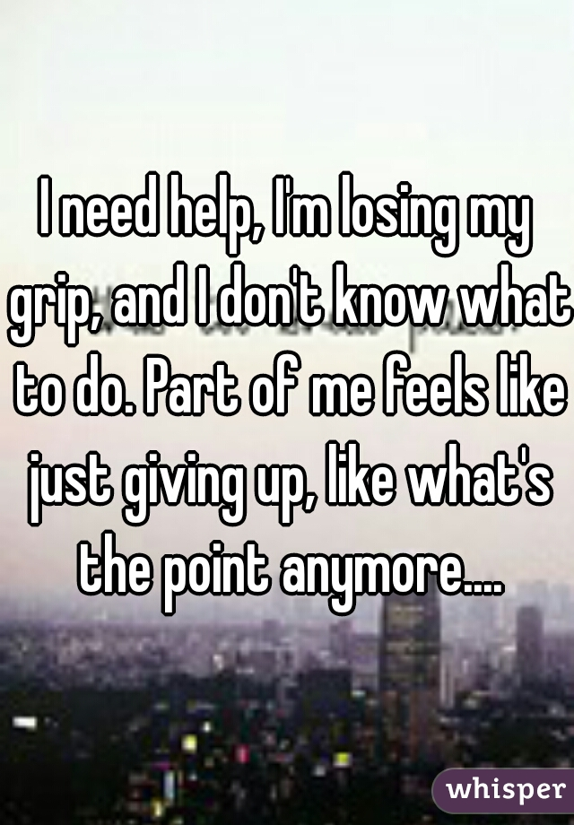 I need help, I'm losing my grip, and I don't know what to do. Part of me feels like just giving up, like what's the point anymore....