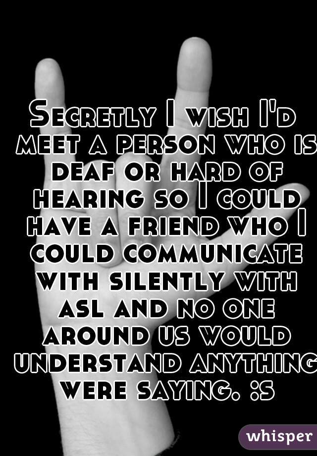 Secretly I wish I'd meet a person who is deaf or hard of hearing so I could have a friend who I could communicate with silently with asl and no one around us would understand anything were saying. :s
