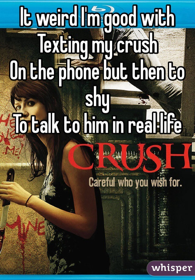 It weird I'm good with  Texting my crush  On the phone but then to shy To talk to him in real life