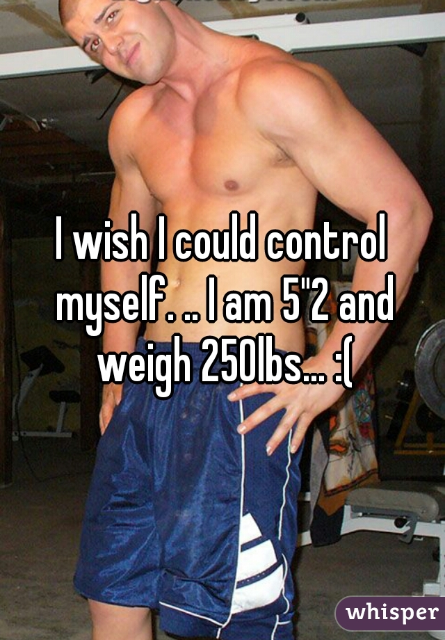 """I wish I could control myself. .. I am 5""""2 and weigh 250lbs... :("""