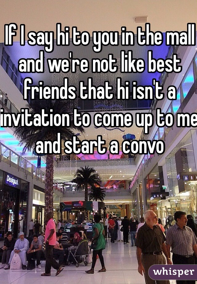 If I say hi to you in the mall and we're not like best friends that hi isn't a invitation to come up to me and start a convo