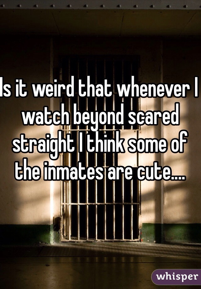 Is it weird that whenever I watch beyond scared straight I think some of the inmates are cute....