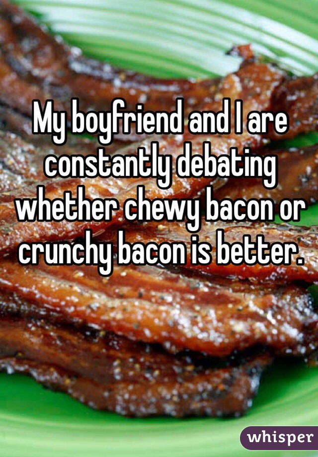 My boyfriend and I are constantly debating whether chewy bacon or crunchy bacon is better.