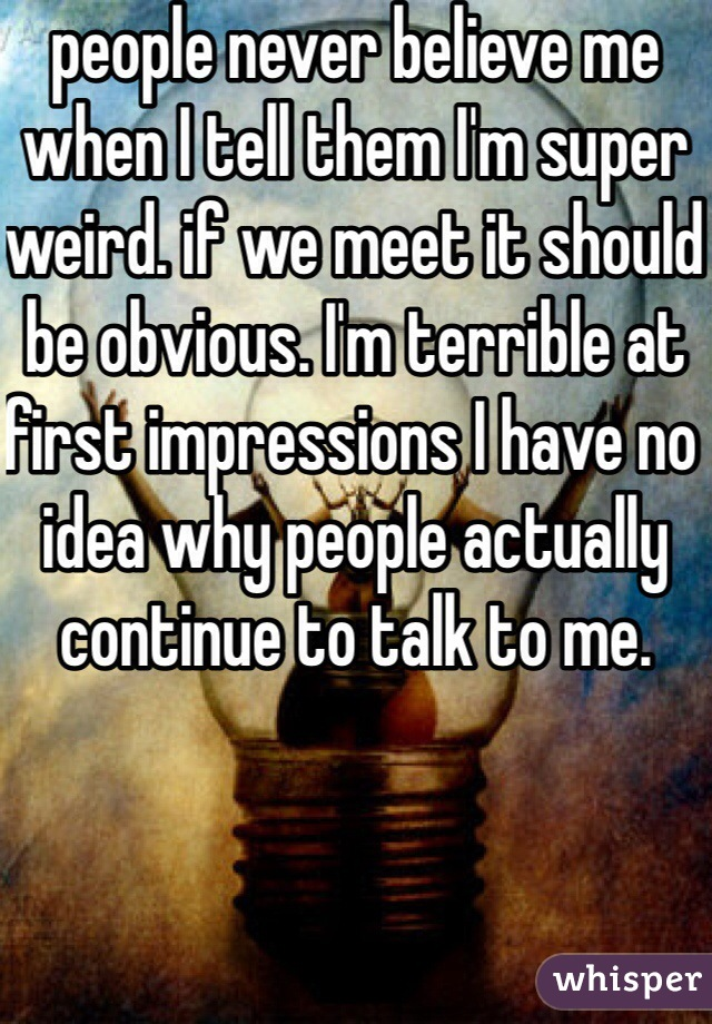 people never believe me when I tell them I'm super weird. if we meet it should be obvious. I'm terrible at first impressions I have no idea why people actually continue to talk to me.