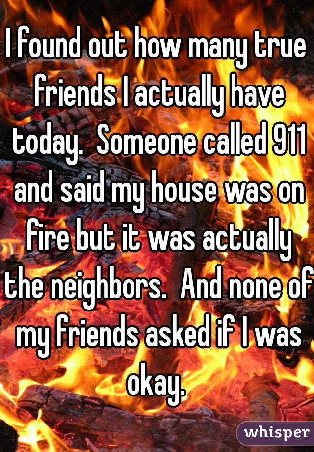 I found out how many true friends I actually have today.  Someone called 911 and said my house was on fire but it was actually the neighbors.  And none of my friends asked if I was okay.
