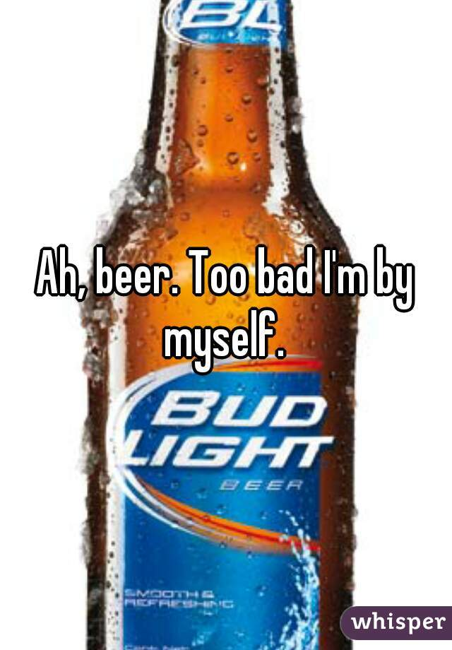 Ah, beer. Too bad I'm by myself.