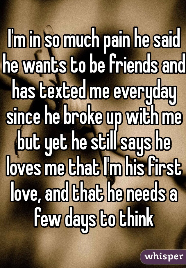 I'm in so much pain he said he wants to be friends and has texted me everyday since he broke up with me but yet he still says he loves me that I'm his first love, and that he needs a few days to think
