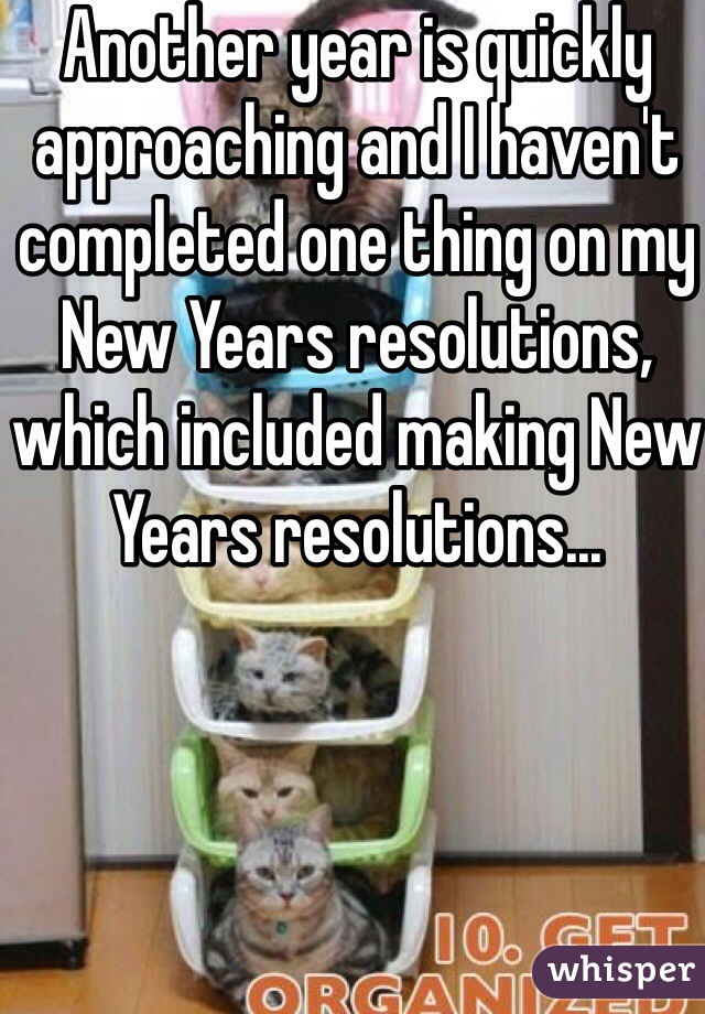 Another year is quickly approaching and I haven't completed one thing on my New Years resolutions, which included making New Years resolutions...