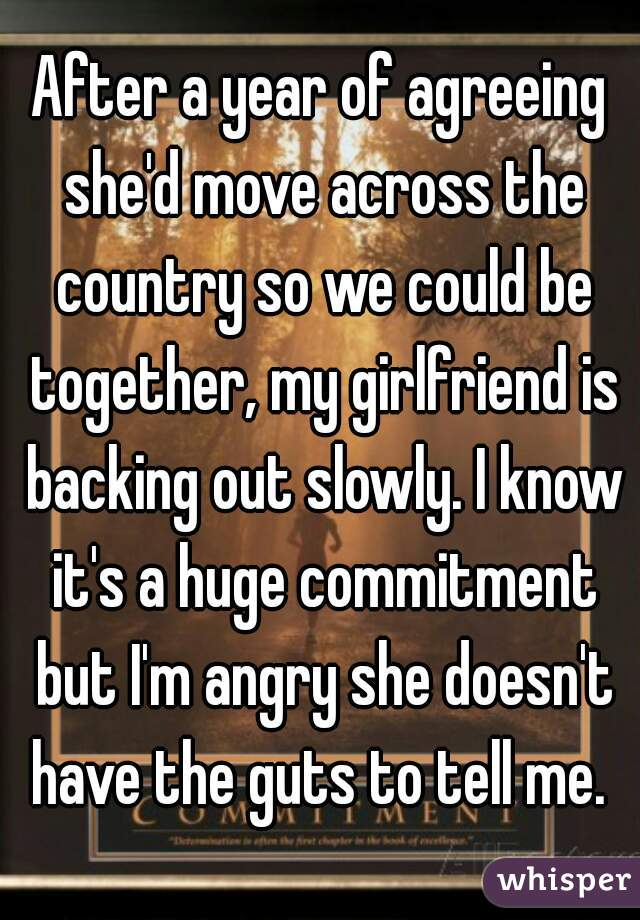 After a year of agreeing she'd move across the country so we could be together, my girlfriend is backing out slowly. I know it's a huge commitment but I'm angry she doesn't have the guts to tell me.