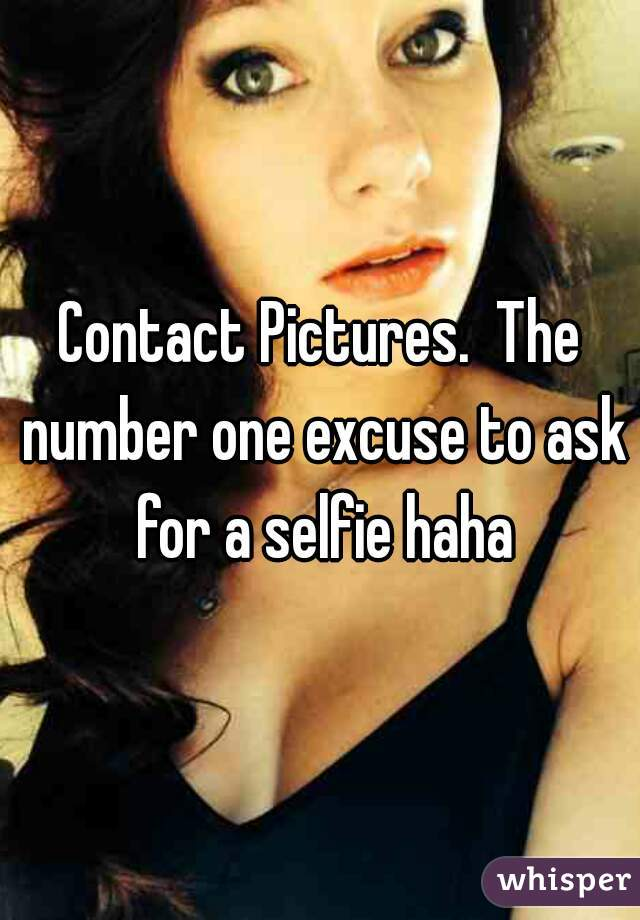Contact Pictures.  The number one excuse to ask for a selfie haha