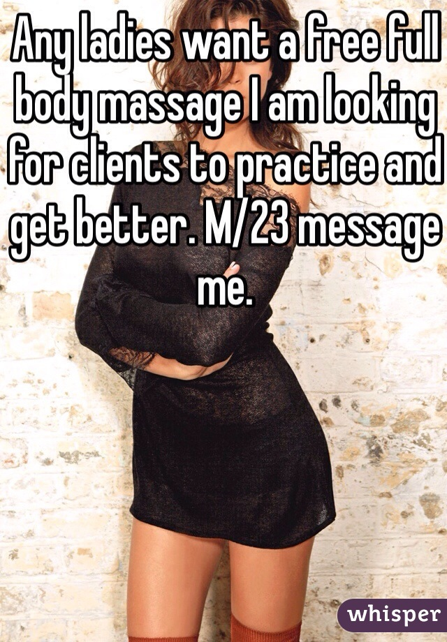 Any ladies want a free full body massage I am looking for clients to practice and get better. M/23 message me.
