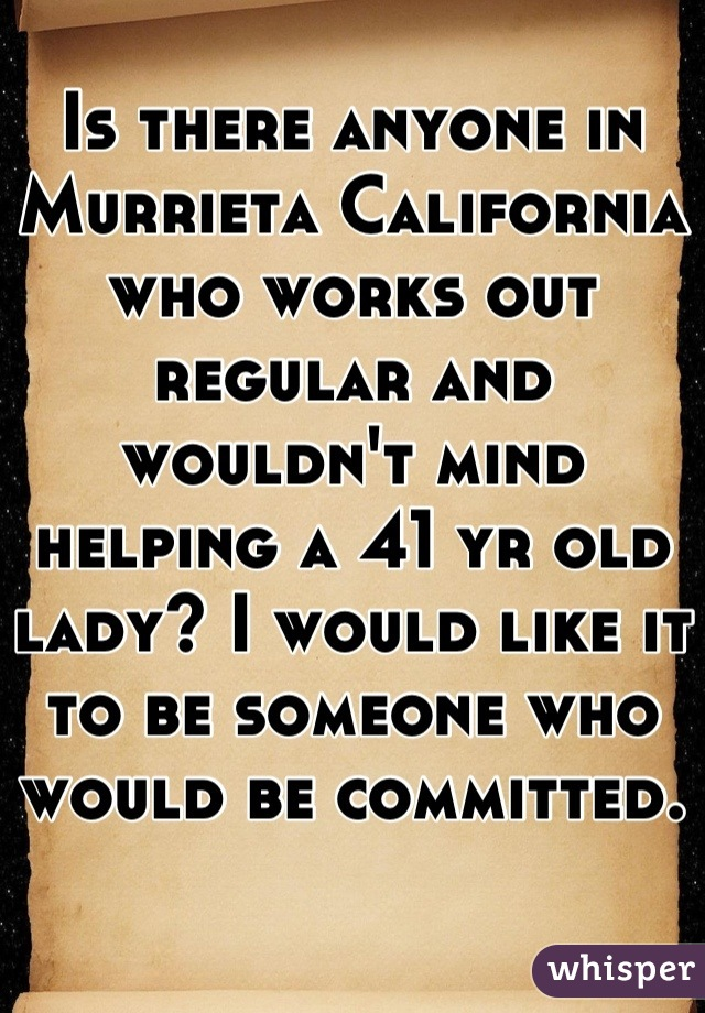Is there anyone in Murrieta California who works out regular and wouldn't mind helping a 41 yr old lady? I would like it to be someone who would be committed.